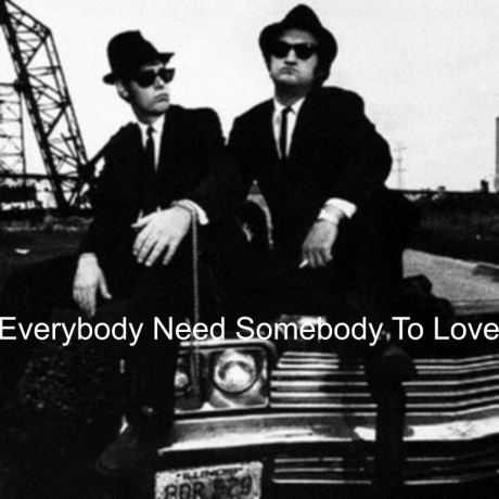 the blues brothers, everybody need somebody to love